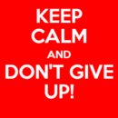 Keep Calm & Don't Give Up